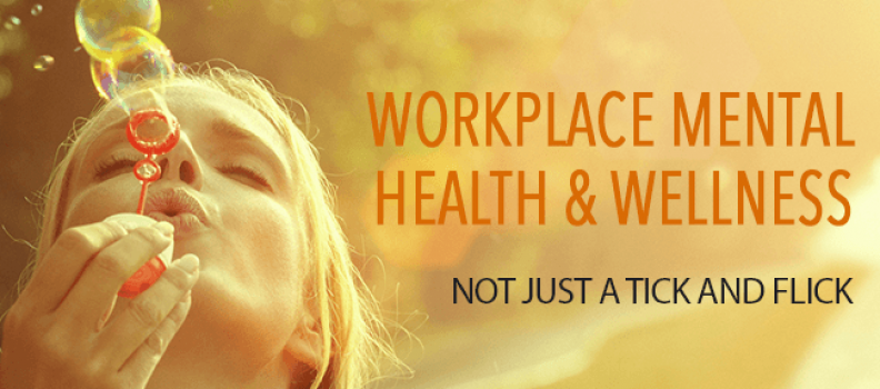 Workplace mental health and wellness – Not just a tick and flick